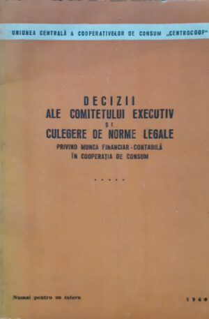 Decizii ale comitetului executiv si culegere de normale legale privind munca financiar-contabila in cooperatia de consum