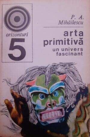 P. A. Mihailescu Arta primitiva. Un univers fascinant