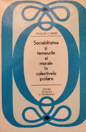 Nicolae C. Matei Sociabilitatea si temeiurile ei morale in colectivele scolare
